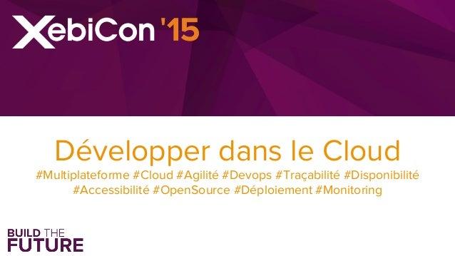 Développer dans le Cloud #Multiplateforme #Cloud #Agilité #Devops #Traçabilité #Disponibilité #Accessibilité #OpenSource #...