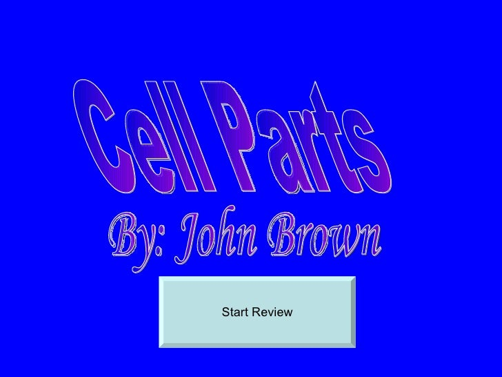 Start Review Cell Parts By: John Brown