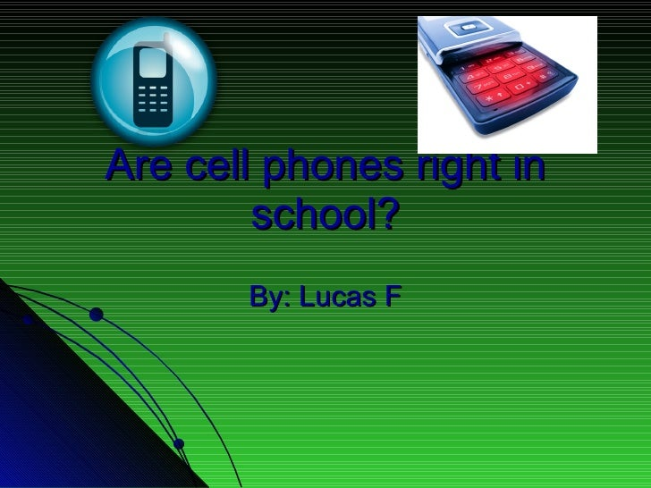 Are cell phones right in school? By: Lucas F
