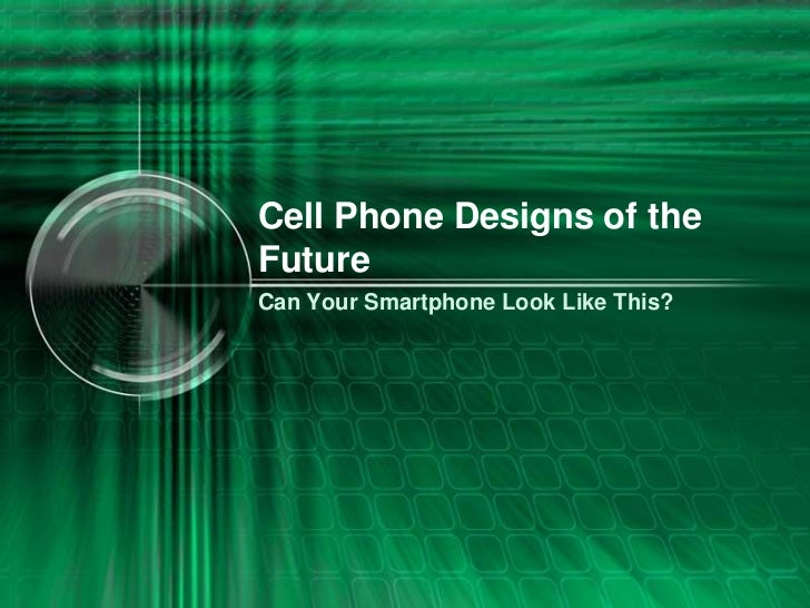 Cell Phone Designs of theFutureCan Your Smartphone Look Like This?
