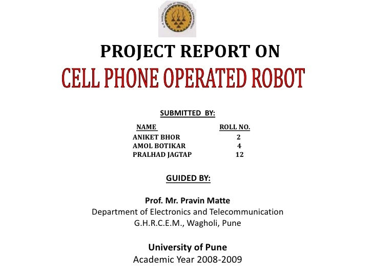 PROJECT REPORT ON<br />CELL PHONE OPERATED ROBOT<br />SUBMITTED  BY:<br />NAME ROLL NO.<br />                          ANI...