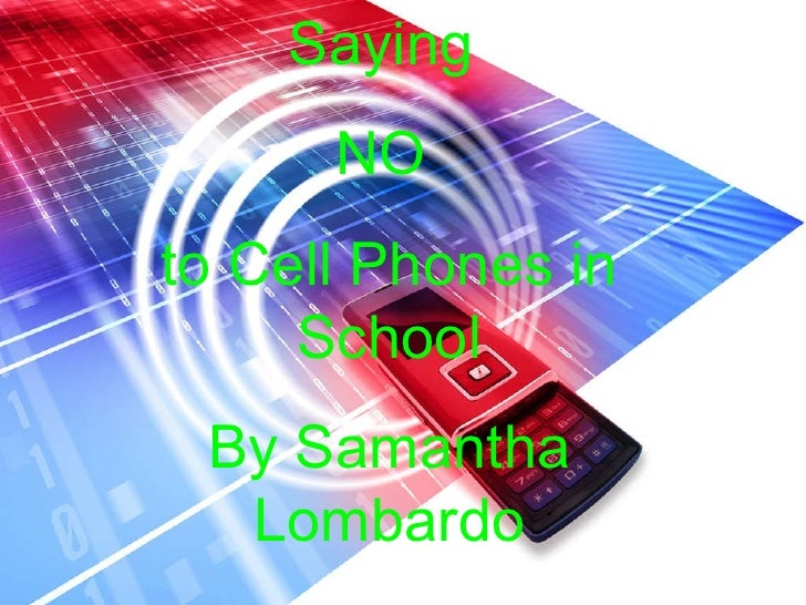 Saying  NO  to Cell Phones in School By Samantha Lombardo