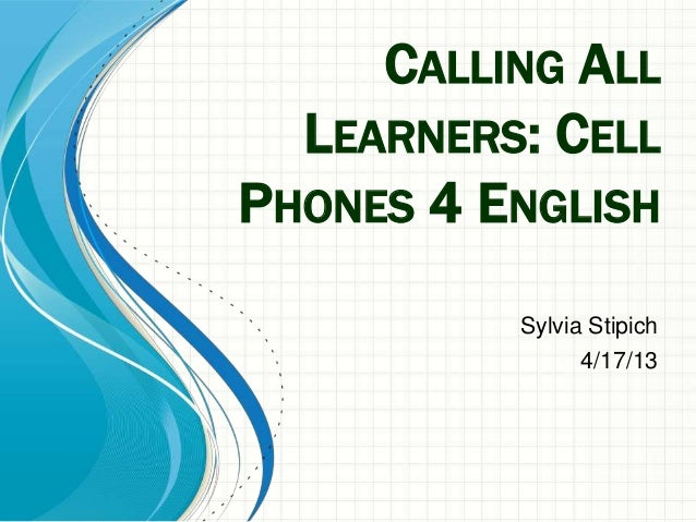 CALLING ALLLEARNERS: CELLPHONES 4 ENGLISHSylvia Stipich4/17/13