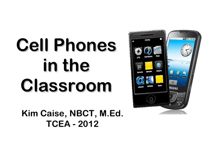 Cell Phones in the Classroom Kim Caise, NBCT, M.Ed. TCEA - 2012