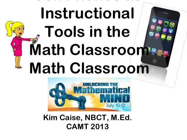 Kim Caise, NBCT, M.Ed. CAMT 2013 Cell Phones as Instructional Tools in the Math Classroom Math Classroom