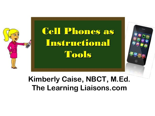 Cell Phones asCell Phones asInstructionalInstructionalToolsToolsKimberly Caise, NBCT, M.Ed.The Learning Liaisons.com