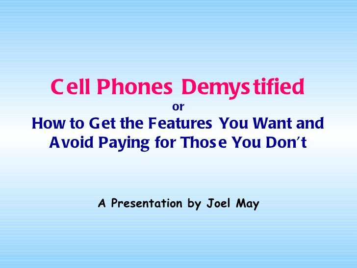 Cell Phones Demystified or How to Get the Features You Want and Avoid Paying for Those You Don't A Presentation by Joel May