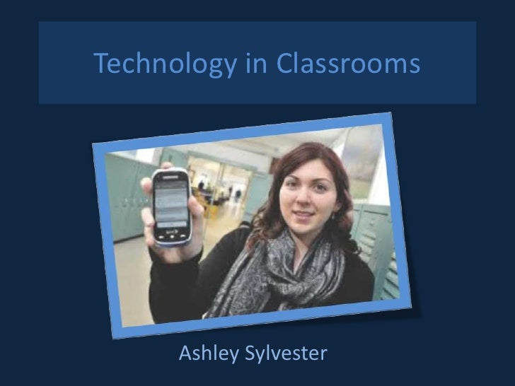Technology in Classrooms      Ashley Sylvester