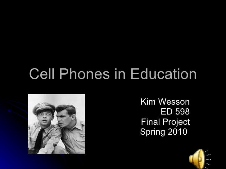 Cell Phones in Education Kim Wesson ED 598 Final Project Spring 2010