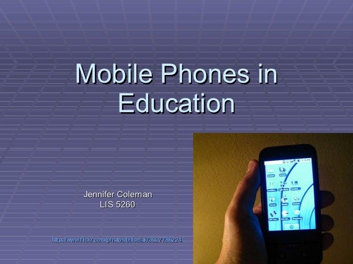 Mobile Phones in Education Jennifer Coleman LIS 5260 http://www.flickr.com/photos/billselak/3027786224/