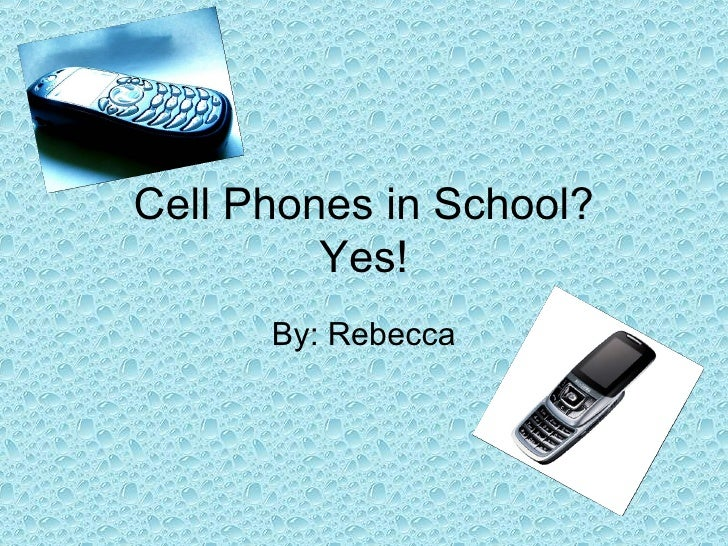 Cell Phones in School? Yes! By: Rebecca