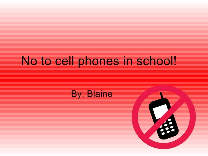 No to cell phones in school! By. Blaine