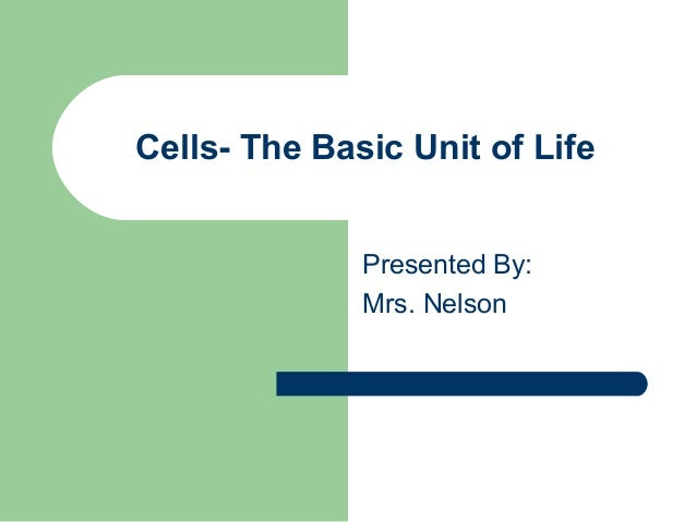 Cells- The Basic Unit of Life Presented By: Mrs. Nelson