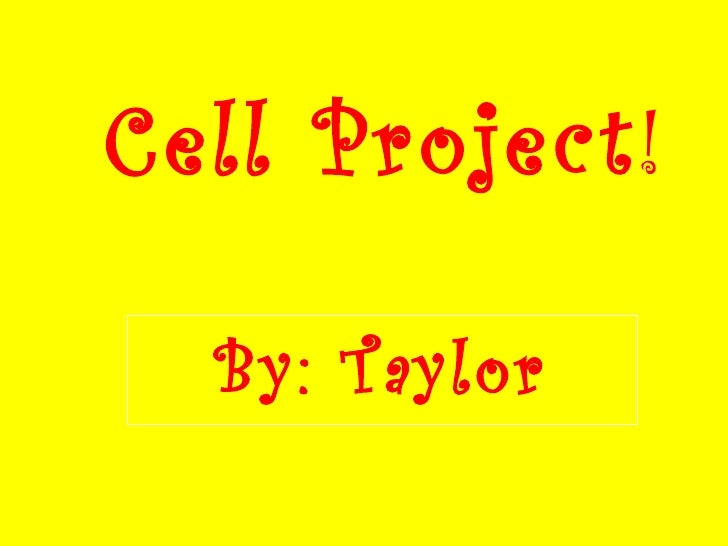 Cell Project ! By: Taylor Yates