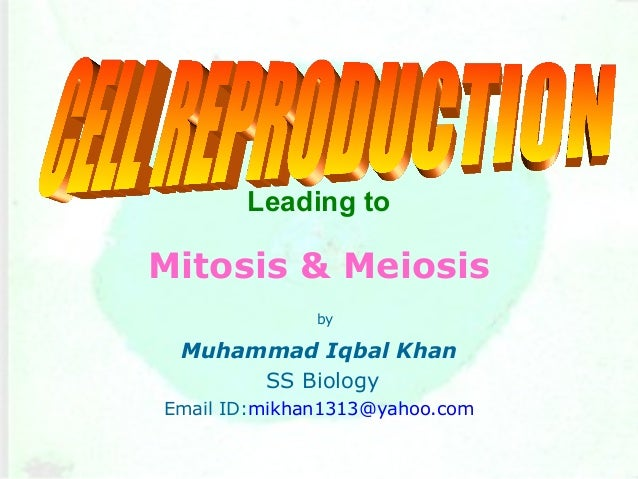 Leading to Mitosis & Meiosis by Muhammad Iqbal Khan SS Biology Email ID:mikhan1313@yahoo.com