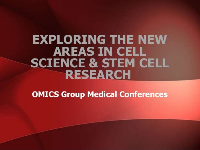OMICS Group Medical Conferences EXPLORING THE NEW AREAS IN CELL SCIENCE & STEM CELL RESEARCH