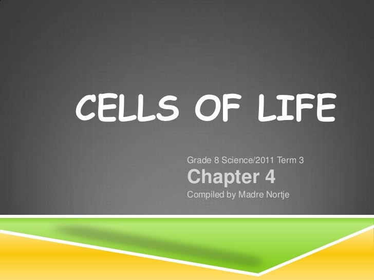 Cells of life<br />Grade 8 Science/2011 Term 3<br />Chapter 4<br />Compiled by Madre Nortje<br />