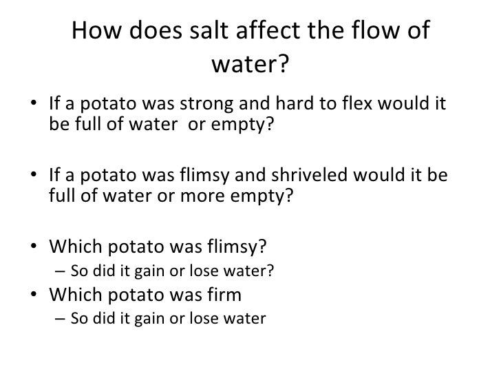 potato salt osmosis Osmosis in potatoes the following experiment is a fun and easy way to see the effects of plant osmosis on a plant by comparing two different potatoes placed in different types of water.