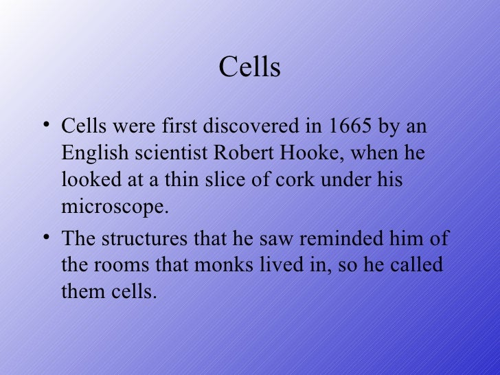 Cells <ul><li>Cells were first discovered in 1665 by an English scientist Robert Hooke, when he looked at a thin slice of ...