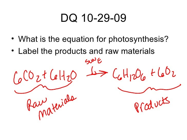 DQ 10-29-09 <ul><li>What is the equation for photosynthesis? </li></ul><ul><li>Label the products and raw materials </li><...
