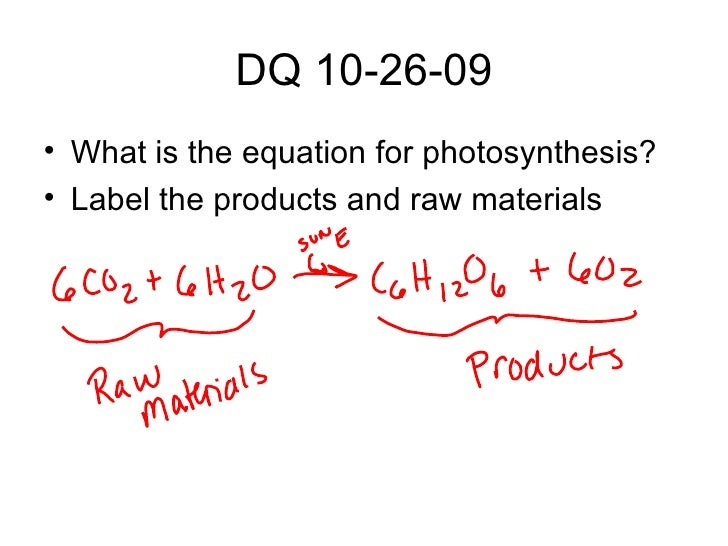 DQ 10-26-09 <ul><li>What is the equation for photosynthesis? </li></ul><ul><li>Label the products and raw materials </li><...