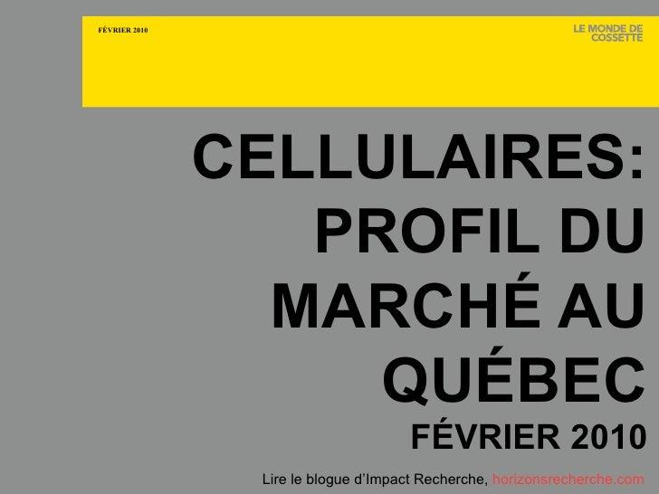 CELLULAIRES: PROFIL DU MARCHÉ AU QUÉBEC FÉVRIER 2010 Lire le blogue d'Impact Recherche,  horizonsrecherche.com