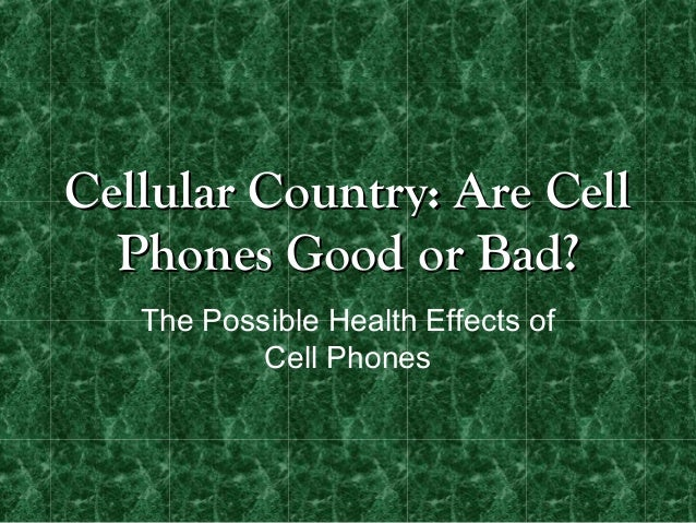 Cellular Country: Are Cell  Phones Good or Bad?   The Possible Health Effects of           Cell Phones