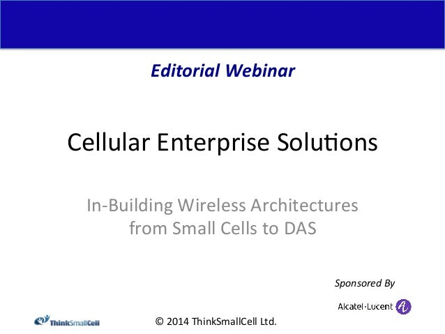 Editorial  Webinar  Cellular  Enterprise  Solu<ons  In-‐Building  Wireless  Architectures  from  Small  Cells  to  DAS  ©...