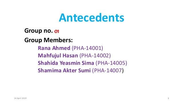 Antecedents Group no. 01 Group Members: Rana Ahmed (PHA-14001) Mahfujul Hasan (PHA-14002) Shahida Yeasmin Sima (PHA-14005)...