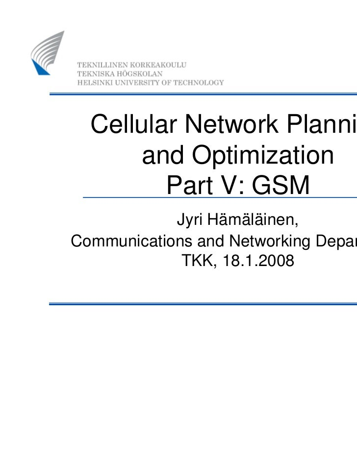 Cellular Network Planning       and Optimization         Part V: GSM            Jyri Hämäläinen,Communications and Network...