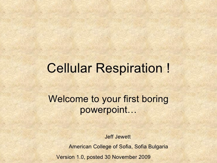 Cellular Respiration ! Welcome to your first boring powerpoint… Jeff Jewett  American College of Sofia, Sofia Bulgaria Ver...