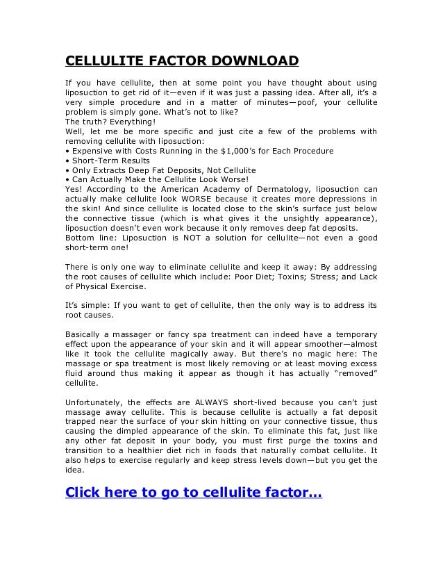 CELLULITE FACTOR DOWNLOADIf you have cellulite, then at some point you have thought about usingliposuction to get rid of i...