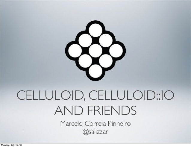 CELLULOID, CELLULOID::IO AND FRIENDS Marcelo Correia Pinheiro @salizzar Monday, July 15, 13