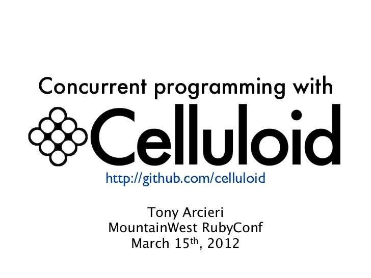 Concurrent programming with      http://github.com/celluloid           Tony Arcieri      MountainWest RubyConf        Marc...