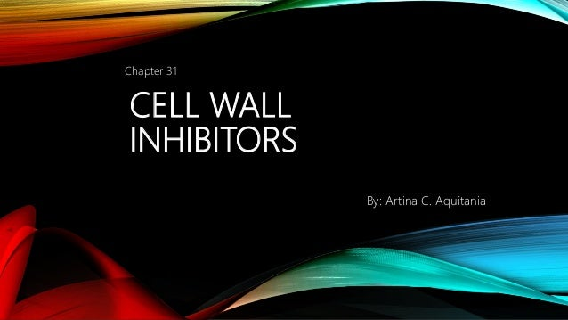 CELL WALL INHIBITORS Chapter 31 By: Artina C. Aquitania