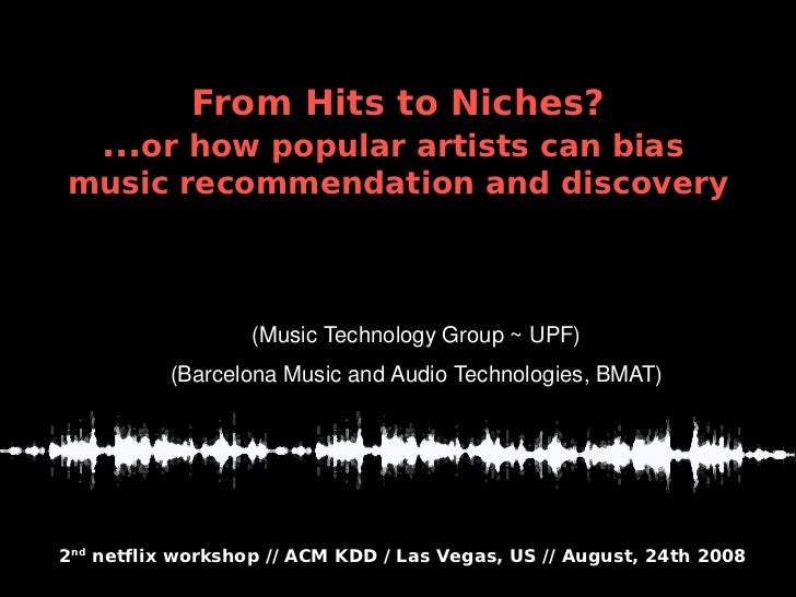 From Hits to Niches?     ...or how popular artists can bias music recommendation and discovery                      Òscar ...
