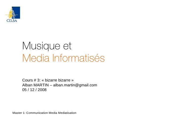 Musique et Media Informatisés Master 1: Communication Media Mediatisation Cours # 3: «bizarre bizarre» Alban MARTIN – al...