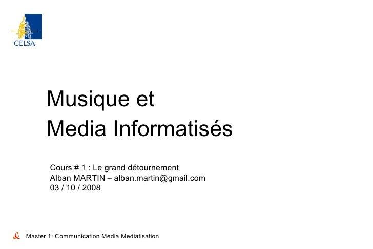 Musique et Media Informatisés Master 1: Communication Media Mediatisation Cours # 1 : Le grand détournement Alban MARTIN –...