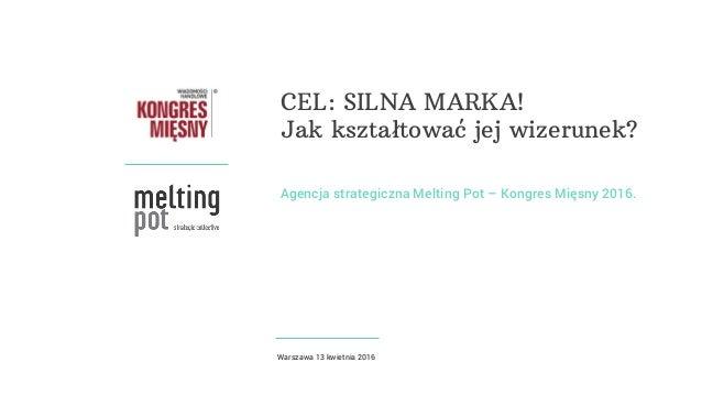 Agencja strategiczna Melting Pot – Kongres Mięsny 2016. CEL: SILNA MARKA! Jak kształtować jej wizerunek? Warszawa 13 kwiet...