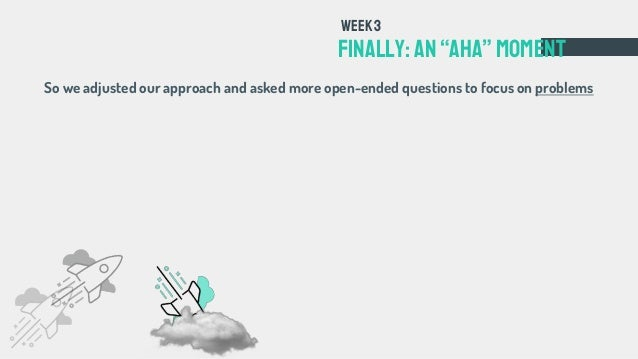 """FINALLY: an""""aha""""Moment Week3 So we adjusted our approach and asked more open-ended questions to focus on problems"""