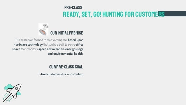 Ready, set,go!Huntingforcustomers Ourinitialpremise pre-class ourpre-classgoal To find customers for our solution Our team...
