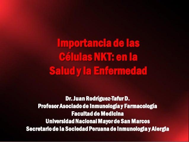 Importancia de las Células NKT: en la Salud y la Enfermedad Dr. Juan Rodríguez-Tafur D. Profesor Asociado de Inmunología y...