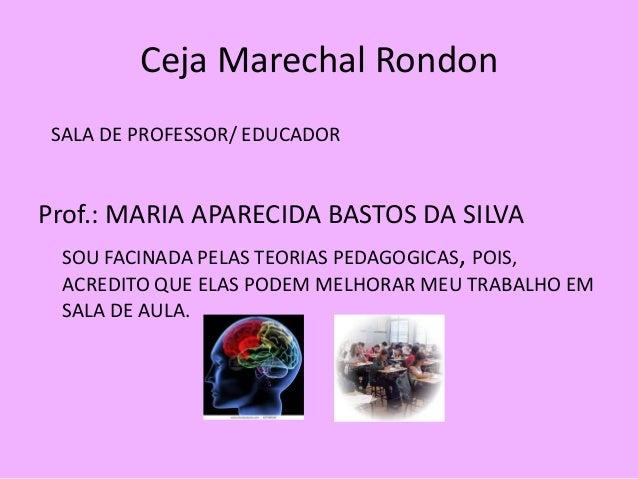 Ceja Marechal Rondon SALA DE PROFESSOR/ EDUCADORProf.: MARIA APARECIDA BASTOS DA SILVA  SOU FACINADA PELAS TEORIAS PEDAGOG...