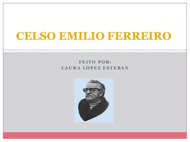 FE I T O PO R : L A U R A L Ó PE Z E S T E B A N CELSO EMILIO FERREIRO