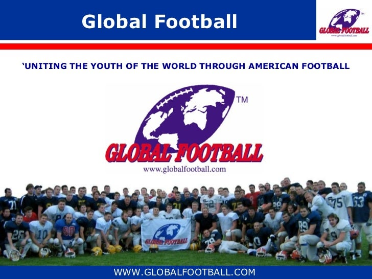 Global Football'UNITING THE YOUTH OF THE WORLD THROUGH AMERICAN FOOTBALL               WWW.GLOBALFOOTBALL.COM