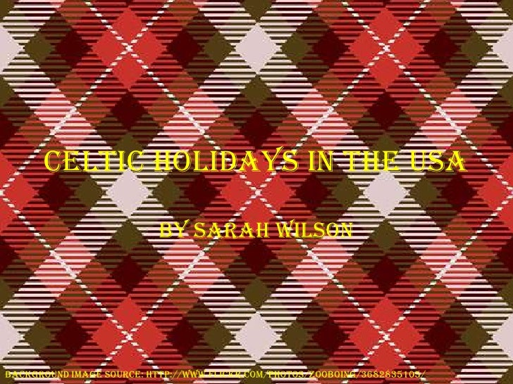 Celtic Holidays in the USA<br />By Sarah Wilson<br />Background image source: http://www.flickr.com/photos/zooboing/368283...