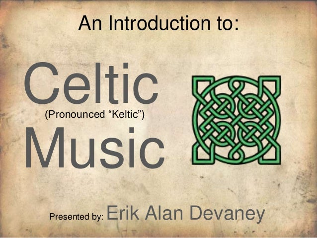 """An Introduction to:Celtic(Pronounced """"Keltic"""")Music Presented by:   Erik Alan Devaney"""