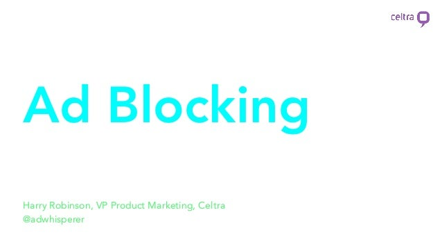 Ad Blocking Debrief Harry Robinson, VP Product Marketing, Celtra @adwhisperer