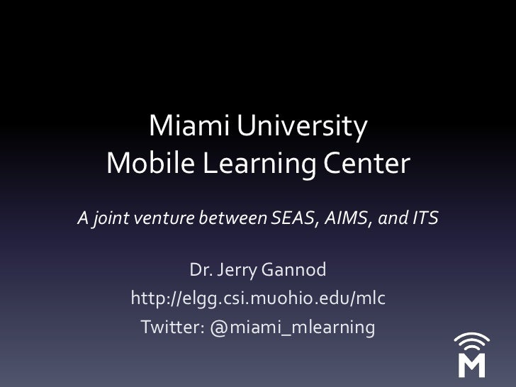 Miami University Mobile Learning CenterAjoint venture between SEAS, AIMS, and ITS<br />Dr. Jerry Gannod<br />http://elgg.c...