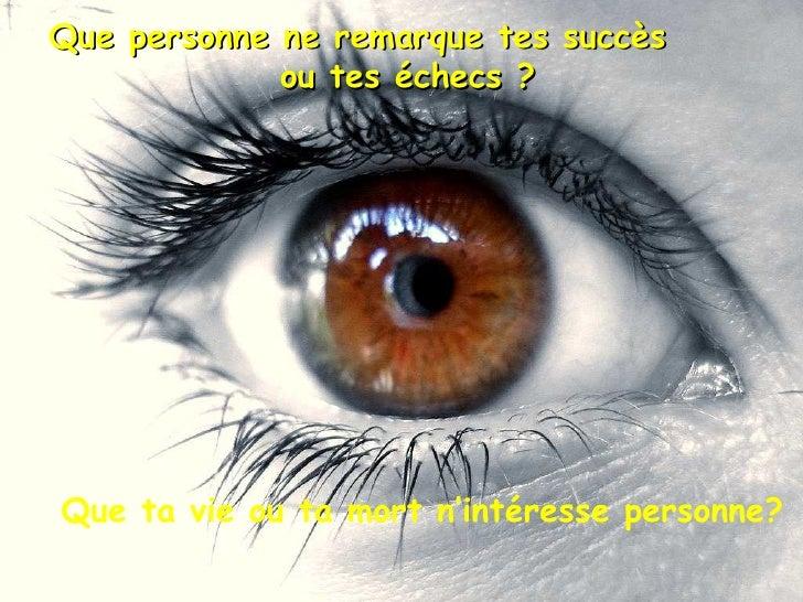 Que personne ne remarque tes succès  ou tes échecs ? Que ta vie ou ta mort n'intéresse personne?